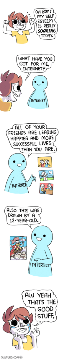 <p>For you, my lovelies</p>: OH BOY!  MY SELF  ESTEEM  IS REALLY  SOARING  TODAY.  WHAT HAVE YOU  GOT FOR ME,  INTERNET?  INTERNE  ALL OF YOUR  FRIENDS ARE LEADING  HAPPIER AND MORE  SUCCESSFUL LIVES  THAN YOU ARE.  INTERNE  DRAWN BY A  12-YEAR-OLD.  IN  AW YEAH  THATS THE  GOOD  STUFF.  owLTURD.com <p>For you, my lovelies</p>
