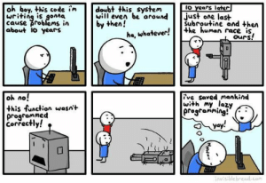 Lazy, Programming, and Race: oh boy, this code imdoubt this system to Years late  writing is gonna  cause problems in  about IO years  ill even be aroundjst one last  by then!  Subroutine and then  ha, whatever!e human race  ours!  oh no!  this function wasnt  programmed  correctly!  ive saved mankind  with my lazy  progtammins!  2 Lazy programming