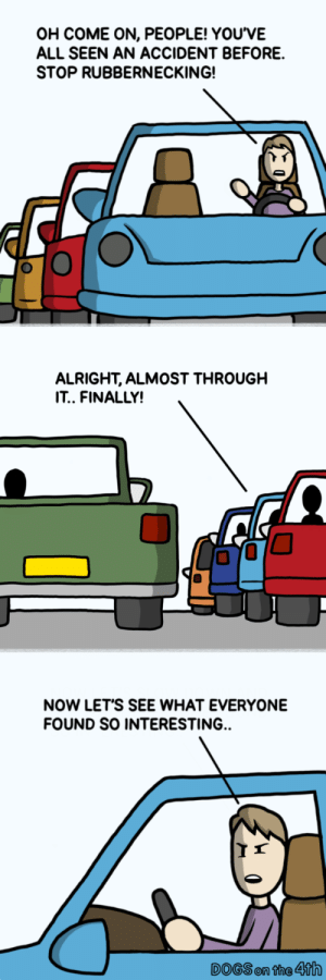 Dogs, Alright, and All: OH COME ON, PEOPLE! YOUVE  ALL SEEN AN ACCIDENT BEFORE.  STOP RUBBERNECKING!  ALRIGHT, ALMOST THROUGH  IT, FINALLY!  0  NOW LET'S SEE WHAT EVERYONE  FOUND SO INTERESTING.  DOGS on the 4th Jammed. (OC)