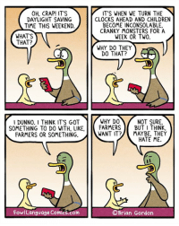 "OK, maybe it's NOT the farmers' fault, but I gotta blame someone. Bonus Panel: goo.gl/E6FIam  Did you know that you can buy my book through Amazon via ""Shop Now"" button on my FB page? So easy!: OH, CRAP! IT'S  IT'S WHEN WE TURN THE  N  CLOCKS AHEAD AND CHILDREN  DAYLIGHT SAVING  BECOME INCONSOLABLE.  TIME THIS WEEKEND.  CRANKY MONSTERS FOR A  WHAT'S  WEEK OR TWO.  THAT?  WHY DO THEY  DO THAT?  WHY DO  NOT SURE.  I DUNNO. I THINK IT'S GOT  SOMETHING TO DO WITH, LIKE  FARMERS  BUT I THINK  FARMERS OR SOMETHING.  WANT IT MAYBE, THEY  HATE ME.  OBrian Gordon  FowlLanguage Comics.com OK, maybe it's NOT the farmers' fault, but I gotta blame someone. Bonus Panel: goo.gl/E6FIam  Did you know that you can buy my book through Amazon via ""Shop Now"" button on my FB page? So easy!"