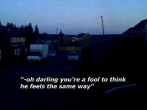 """Think, Darling, and Feels: """"-oh darling you're a fool to think  he feels the same way"""""""