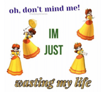 Life, Mind, and Just: oh, don't mind me!  @sadpeoplememes  IM  JUST  wasting my life