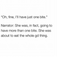 """Memes, Sassy, and 🤖: """"Oh, fine, I'll have just one bite.""""  Narrator: She was, in fact, going to  have more than one bite. She was  about to eat the whole gd thing. 🐖 You need to follow @sassy__bitch69 @sassy__bitch69 @sassy__bitch69 @sassy__bitch69"""