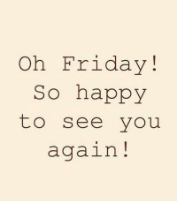 Friday, Happy, and See You Again: Oh Friday!  So happy  to see you  again!