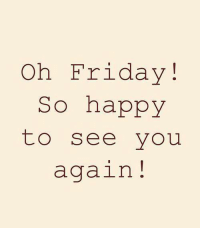 Friday, Happy, and See You Again: Oh Friday!  So happy  to see you  again