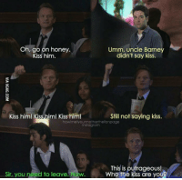 Who remembers this? 😂 #HIMYM https://t.co/AuXSC1HUhK: Oh, go on honey.  Kiss him.  Umm, uncle Barne  didn't say kiss.  Kiss him! Kiss him! Kiss him!  Still not saying kiss.  howimetyourmotherthefanpage  instagranm  Sir, you need to leave. Now.  This is outrageous!  Who the kiss are yo  U? Who remembers this? 😂 #HIMYM https://t.co/AuXSC1HUhK