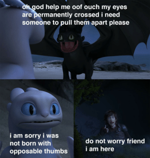 Bones, God, and Sorry: oh god help me oof ouch my eyes  are permanently crossedi need  someone to pull them apart please  i am sorry i was  do not worry friend  i am here  not born with  opposable thumbs oof ouch my eye bones