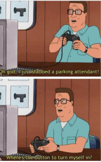 Have another King of the hill meme.: Oh god, i just stabbed a parking attendant!  J  Where's the button to turn myself in? Have another King of the hill meme.