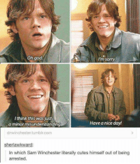 - Not Moose: Oh god.  Im sorry.  I think this was just  Have a day!  nice a minor misunderstanding  dnwinchester tumblr com  sherlawkward:  In which Sam Winchester literally cutes himself out of being  arrested. - Not Moose