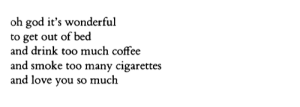 "weltenwellen:Frank O'Hara, from ""Steps"", Selected Poems: oh god it's wonderful  to get out of bed  and drink too much coffee  and smoke too many cigarettes  and love you so much weltenwellen:Frank O'Hara, from ""Steps"", Selected Poems"