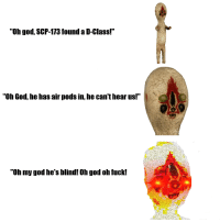 "scp-173: ""Oh god, SCP-173 found a D-Class!""  ""Oh God, he has air pods in, he can't hear us!""  ""Oh my god he's blind! Oh god oh fuck!"