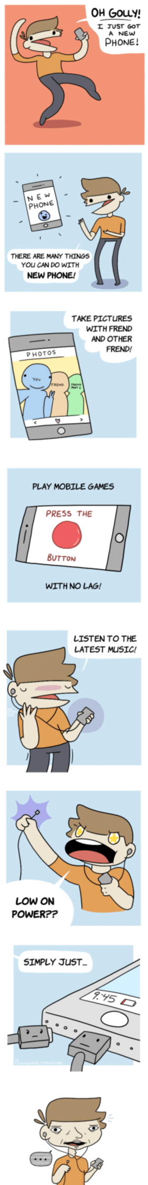 The Reality of a New Phone [OC]: OH GouLy!  JUST GOT  A NEw  PHONE!  NE W  PHONE  THERE ARE MANY THINGS  YOu CAN DO WITH  NEW PHONE!  TAKE PICTURES  WITH FRED  AND OTHER  FREND!  PHOTOS  PLAY MOBILE GAMES  PRESS THE  BUTTON  WITH NO LAG!  LISTEN TO THE  LATEST MUSIC!  LOW ON  POWER??  SIMPLY JUST The Reality of a New Phone [OC]