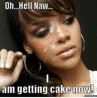 hell naw: Oh...Hell Naw.  now!  aim getting cake  memes com