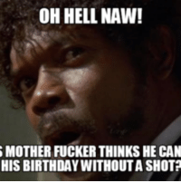 hell no: OH HELL NAW!  S MOTHER FUCKER THINKS HE CAN  HIS BIRTHDAY WITHOUTASHOTP