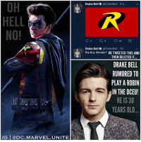 Drake, Drake Bell, and Memes: OH  HELL  NO!  Drake Bell @DrakeBell 51s  Drake Bell@DrakeBel 7m  the Boy Wonder? HE TWEETED THIS AND  THEN DELETED IT  DRAKE BELL  RUMORED TO  PLAY A ROBIN  IN THE DCEU!  HE IS 30  YEARS OLD  IG @DC.MARVEL.UNITE PLEASE TELL ME HE'S JUST JOKING AROUND ! 😫 DrakeBell isn't that great of an actor for a Big DC Movie…you might remember him from DrakeAndJosh or The Live Action Fairly Odd Parents Movie. 🤢 Maybe he could play NightWing on the ' Titans' TV Series coming in 2018, or maybe he's Voicing Robin in YoungJustice Season 3. 🤷🏽‍♂️ But @DrakeBell better get no where near the DCEU and especially the role of Robin. 😤 He's also way to old to be playing TimDrake since he's 30 years old. And If he's talking about the role of JasonTodd or DickGrayson…I quit. 😐 Anyways, Comment Below what you Think of Drake Bell as The BoyWonder in the DCFilms ! 😂 DCExtendedUniverse 💥 @bosslogic There are so many better Actors out there…