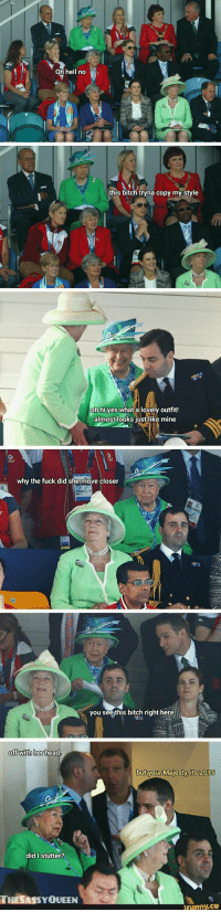 Funny Queen Elizabeth Off With Her Head! Meme Strip: Oh hell no  this bitch tryna copy my style  oh hi yes what a lovely outfit!  almost looks just like mine  why the fuck did she move closer  you see this bitch right here  oft with her head  but your Majesty. its 2015  did I stutter?  THESASSYQUEEN Funny Queen Elizabeth Off With Her Head! Meme Strip