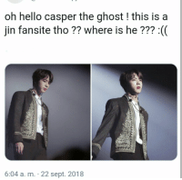 #bts #jin: oh hello casper the ghost! this is a  jin fansite tho ?? where is he??? :(  6:04 a. m. 22 sept. 2018 #bts #jin