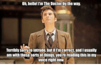 Hello: Oh, hello! Im The Doctor bythe Way.  Terribly Sorrytointrude, but iflm correct and I usually  am with these sorts things, yourereading thisin my  voice right now.