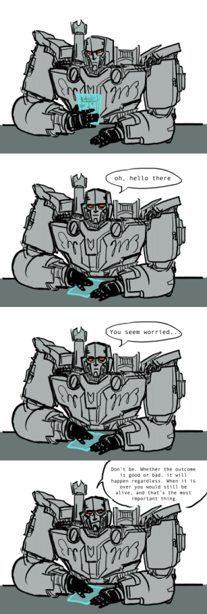 dmg-thawhale:  plainandgeneric:Everything will be okay. @endthisfool @dasspaghettimonster @randomnightlord @plaidsquid41030 @ymmortalart  Must be true if Lord Megatron says it: oh, hello there   You seem worried..   Don't be. Whether the outcome  is good or bad, it will  happen regardless. When it is  over you would still be  alive, and that's the most  important thing. dmg-thawhale:  plainandgeneric:Everything will be okay. @endthisfool @dasspaghettimonster @randomnightlord @plaidsquid41030 @ymmortalart  Must be true if Lord Megatron says it