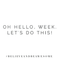 Hello, Awesome, and Believe: OH HELLO, WEEK  LET S DO THIS!  #BELIEVE, A N D B E AWESOME