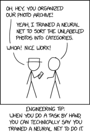 Yeah, Work, and Engineering: OH, HEY YOU ORGANIZED  OUR PHOTO ARCHME!  YEAH, I TRAINED A NEURAL  NET TO SORT THE UNLABELED  PHOTOS INTO CATEGORIES  WHOA! NICE WORK!  ENGINEERING TIP  WHEN YOU DO A TASK BY HAND  YOU CAN TECHNICALLY SAY YOU  TRAINED A NEURAL NET TO DO IT Trained a Neural Net