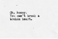 Break, Heart, and Honey: oh, honey  You can't break a  broken heart.