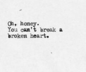 broken heart: oh, honey  You can't break a  broken heart.