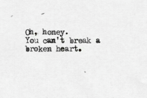 broken heart: oh, honey.  You can't break a  broken heart.