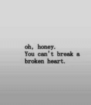 broken heart: oh, honey.  You can't breaka  broken heart.