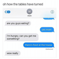 Mama karma: oh how the tables have turned  mom  are you guys eating?  yes monm  i'm hungry. can you get me  something?  there's food at the house  Delivered  wow really Mama karma