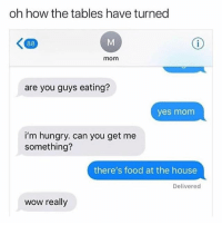 Lmaooo: oh how the tables have turned  mom  are you guys eating?  yes mom  i'm hungry. can you get me  something?  there's food at the house  Delivered  wow really Lmaooo