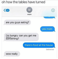 LMAO: oh how the tables have turned  mom  are you guys eating?  yes mom  i'm hungrv. can vou get me  @wil ent  something?  there's food at the house  Delivered  wow really LMAO