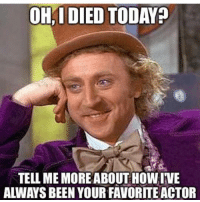 Tell Me Meme: OH, I DIED TODAYp  TELL ME MOREABOUT HOWIVE  ALWAYS BEEN YOUR FAVORITE ACTOR