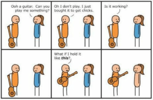 My all-time favourite cartoon: Oh I don't play. I just  bought it to get chicks.  Is it working?  Ooh a guitar. Can you  play me something?  What if I hold it  like this? My all-time favourite cartoon