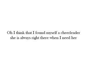 Cheerleader, Her, and She: Oh I think that I found myself a cheerleader  she is always right there when I need her