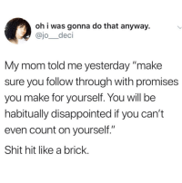"Blackpeopletwitter, Disappointed, and Goals: oh i was gonna do that anyway.  @jo_deci  My mom told me yesterday make  sure you follow through with promises  you make for yourself. You will be  habitually disappointed if you can't  even count on yourself.""  Shit hit like a brick <p>This has just motivated me to achieve one of my goals! Boss mode!! (via /r/BlackPeopleTwitter)</p>"