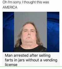 America, Dad, and Memes: Oh I'm sorry. I thought this was  AMERICA  Man arrested after selling  farts in jars without a vending  license Does anyone have bail money for Helen's dad? helphelensdad