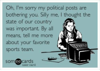 How I feel - all the time.: Oh, I'm sorry my political posts are  bothering you. Silly me, I thought the  state of our country  was important. By all  means, tell me more  about your favorite  sports team  ee cards  SOm  user card How I feel - all the time.