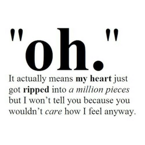 "How I Feel: ""oh.""  It actually means my heart just  got ripped into a million pieces  but I won't tell you because you  wouldn't care how I feel anyway."