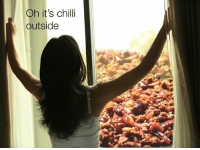 Chilli, Outside, and Its: Oh it's chilli  outside