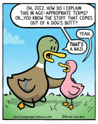 "And to think, I was worried about having the ""sex talk"". Bonus Panel: goo.gl/AoTJnT There's still time to pre-order my plush ducks! https://fowlplushpreorder.backerkit.com/: OH, JEEZ. HOW DO I EXPLAIN  THIS IN AGE-APPROPRIATE TERMS?  OK...YOU KNOW THE STUFF THAT COMES  OUT OF A DOG'S BUTT?  YEAH.  THATS  A NAZI.  FowlLanguage Comics.com  ©Brian Gordon And to think, I was worried about having the ""sex talk"". Bonus Panel: goo.gl/AoTJnT There's still time to pre-order my plush ducks! https://fowlplushpreorder.backerkit.com/"