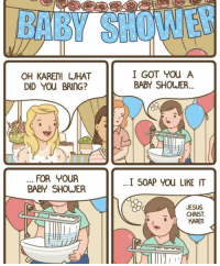 Jesus, Shower, and Baby Shower: OH KAREN! WHA  DID You BRING?  I GOT You A  BABY SHOWER..  FOR YoUR  BABY SHOWER  I SOAP YOu LIKET  JESUS  CHRIST  KARE We all know that one person.