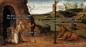 Art Memes Facebook: Oh lion, can't you see?  For I am one of thee  I know you're trying to make a  trancendental point about existence  or life or something but you aren't  a lion, dude  It rhymed tho  CLASSICAL ART MEMES  facebook.comclassicalartimemes