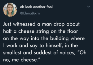 "witnessed: oh look another fool  @ElenaBjxrn  Just witnessed a man drop about  half a cheese string on the floor  on the way into the building where  I work and say to himself, in the  smallest and saddest of voices, ""Oh  no, me cheese."""
