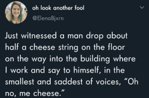 "meirl: oh look another fool  @ElenaBjxrn  Just witnessed a man drop about  half a cheese string on the floor  on the way into the building where  I work and say to himself, in the  smallest and saddest of voices, ""Oh  no, me cheese."" meirl"