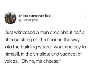 "Sorry, Work, and Another: oh look another fool  @ElenaBjxrn  Just witnesseda man drop about half  cheese string on the floor on the way  into the building where I work and say to  himself, in the smallest and saddest of  voices, ""Oh no, me cheese."" Sorry for your loss"