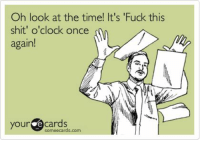 "fuck this: Oh look at the time! It's ""Fuck this  shit' o'clock once  again!  your e cards  some ecards.com"