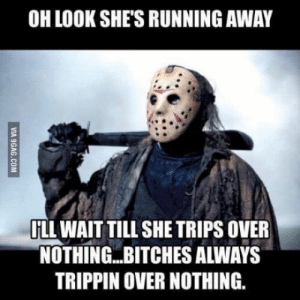 B*tches be trippin': OH LOOK SHE'S RUNNING AWAY  ILL WAIT TILL SHE TRIPS OVER  NOTHING..BITCHES ALWAYS  TRIPPIN OVER NOTHING.  VIA 9GAG.COM B*tches be trippin'