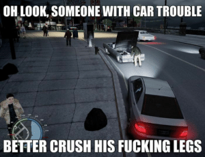 Crush, Fucking, and Car: OH LOOK, SOMEONE WITH CAR TROUBLE  BETTER CRUSH HIS FUCKING LEGS You know you would too