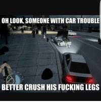 Crush, Memes, and Leggings: OH LOOK, SOMEONE WITH CAR TROUBLE  BETTER CRUSH HIS FUCKING LEGS Go follow,my backup @fullgamingmemes